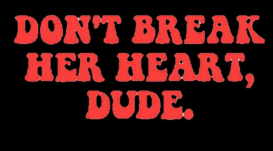 #don't break her heart dude